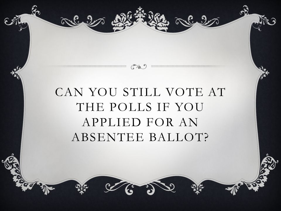 CAN YOU STILL VOTE AT THE POLLS IF YOU APPLIED FOR AN ABSENTEE BALLOT?