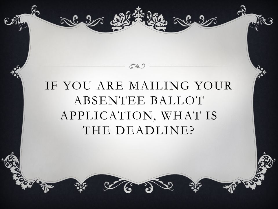IF YOU ARE MAILING YOUR ABSENTEE BALLOT APPLICATION, WHAT IS THE DEADLINE?