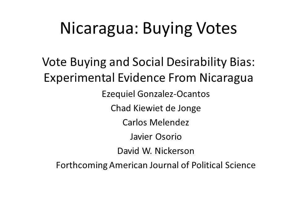 Nicaragua: Buying Votes Vote Buying and Social Desirability Bias: Experimental Evidence From Nicaragua Ezequiel Gonzalez-Ocantos Chad Kiewiet de Jonge Carlos Melendez Javier Osorio David W.