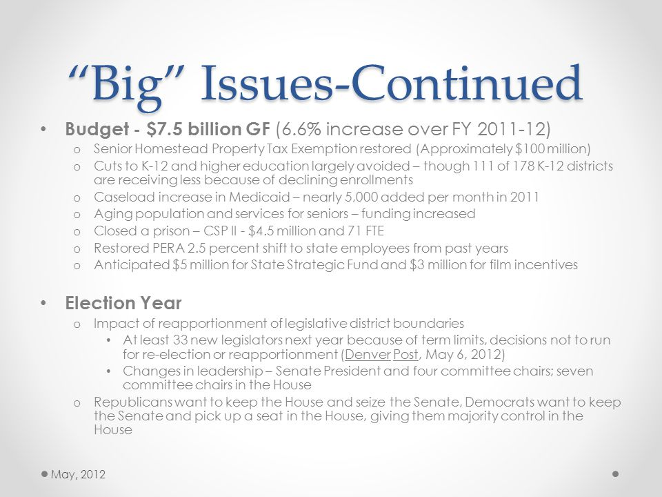 Big Issues - Continued Medicaid Pilot – HB 1281 – passed (establishes global payment pilot project in Department of Health Care Policy & Financing) HIRE – SB 1- preference in hiring and cornerstone of Senate Democrats JOBS package, but opposed by business community - failed Transparency in Litigation – SB 153 – possibly the most hated bill of the session by the business community, but loved by the trial lawyers - failed Prompt pay – SB 181 - seemingly an annual attempt – generally opposed by business and local & state government - failed Unemployment Insurance Bond – SB 177 – would have saved business community about $20 million/year in cost of UI by being able to bond the UI Trust Fund debt – failed – later passed in the Special Session.