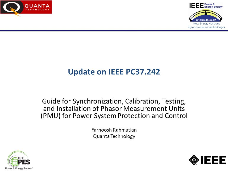 New Energy Horizons Opportunities and Challenges IEEE PC37.242 Title: Guide for Synchronization, Calibration, Testing, and Installation of Phasor Measurement Units (PMU) for Power System Protection and Control PAR Approved on 9/30/2010 Scope: – The document provides guidance for synchronization, calibration, testing, and installation of Phasor Measurement Units (PMU) applied in power system protection and control.