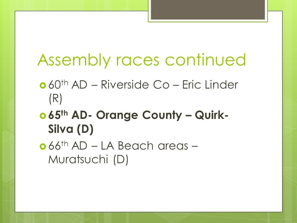 Assembly races continued  60 th AD – Riverside Co – Eric Linder (R)  65 th AD- Orange County – Quirk- Silva (D)  66 th AD – LA Beach areas – Muratsuchi (D)
