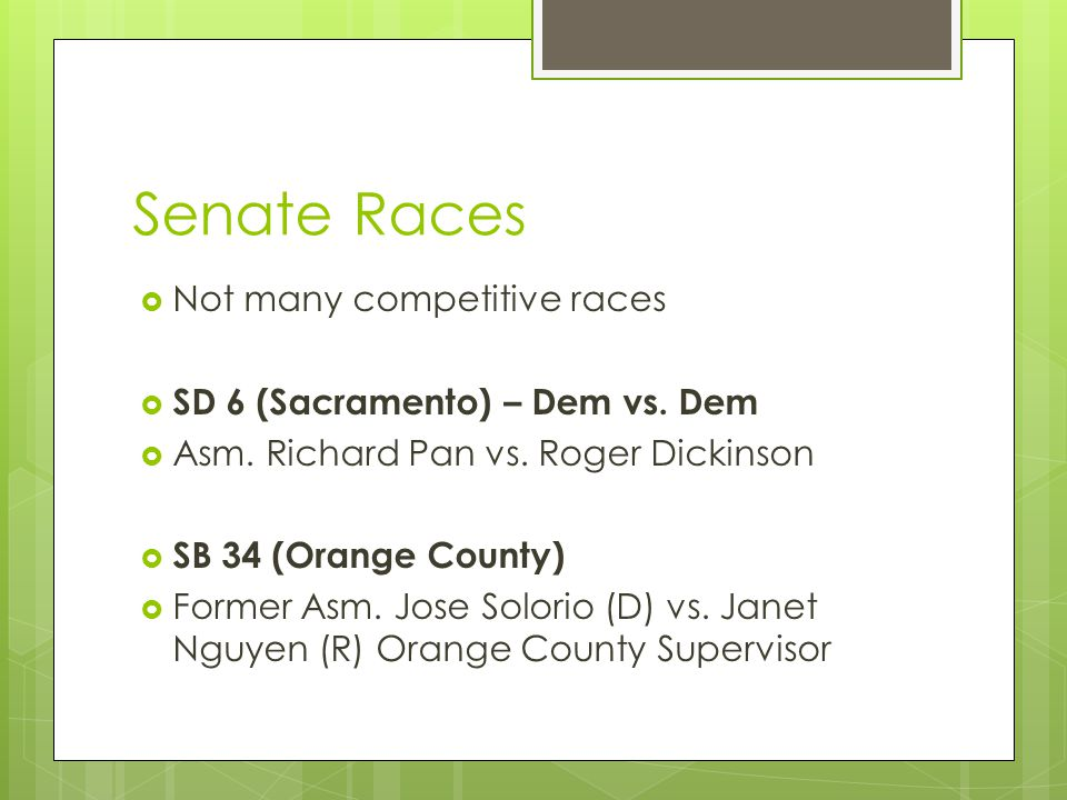 Senate Races  Not many competitive races  SD 6 (Sacramento) – Dem vs. Dem  Asm. Richard Pan vs. Roger Dickinson  SB 34 (Orange County)  Former As