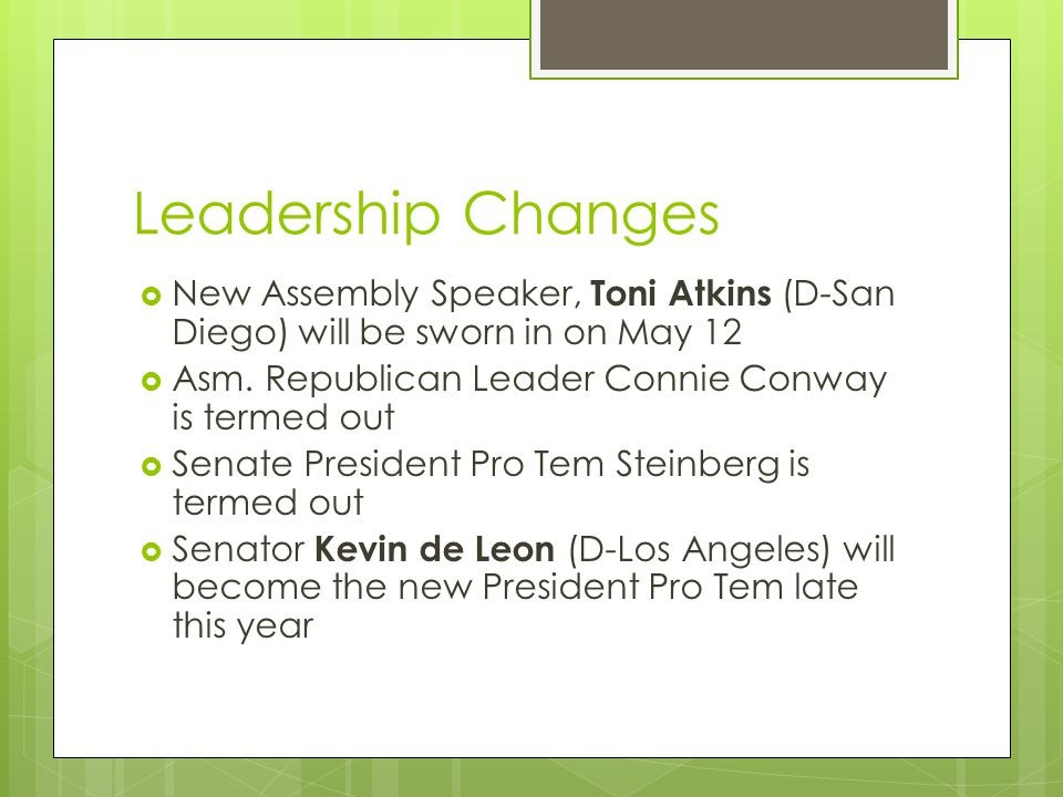 Leadership Changes  New Assembly Speaker, Toni Atkins (D-San Diego) will be sworn in on May 12  Asm.