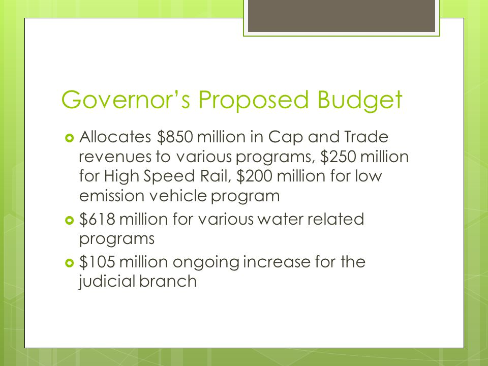 Governor's Proposed Budget  Allocates $850 million in Cap and Trade revenues to various programs, $250 million for High Speed Rail, $200 million for low emission vehicle program  $618 million for various water related programs  $105 million ongoing increase for the judicial branch