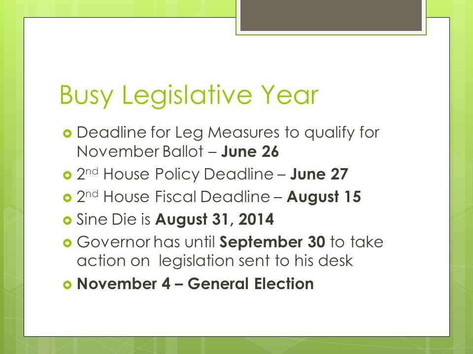 Busy Legislative Year  Deadline for Leg Measures to qualify for November Ballot – June 26  2 nd House Policy Deadline – June 27  2 nd House Fiscal Deadline – August 15  Sine Die is August 31, 2014  Governor has until September 30 to take action on legislation sent to his desk  November 4 – General Election