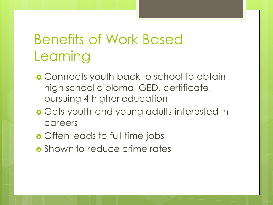 Benefits of Work Based Learning  Connects youth back to school to obtain high school diploma, GED, certificate, pursuing 4 higher education  Gets youth and young adults interested in careers  Often leads to full time jobs  Shown to reduce crime rates