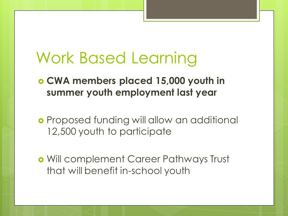 Work Based Learning  CWA members placed 15,000 youth in summer youth employment last year  Proposed funding will allow an additional 12,500 youth to participate  Will complement Career Pathways Trust that will benefit in-school youth