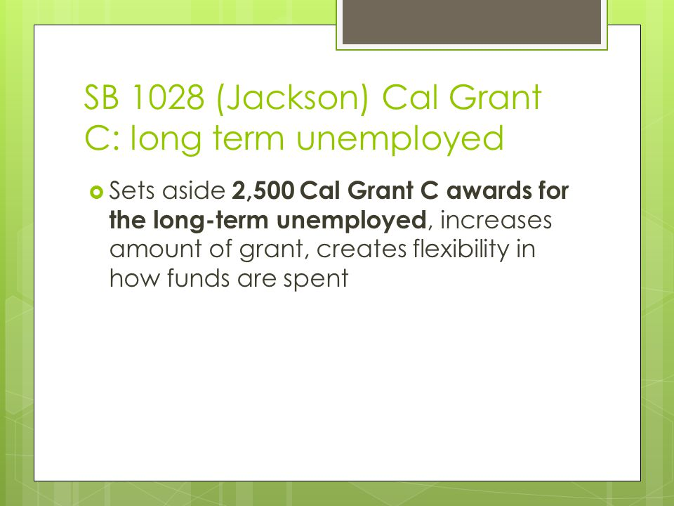 SB 1028 (Jackson) Cal Grant C: long term unemployed  Sets aside 2,500 Cal Grant C awards for the long-term unemployed, increases amount of grant, creates flexibility in how funds are spent