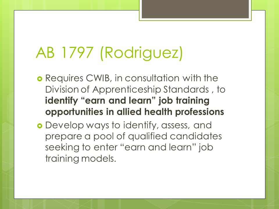 AB 1797 (Rodriguez)  Requires CWIB, in consultation with the Division of Apprenticeship Standards, to identify earn and learn job training opportunities in allied health professions  Develop ways to identify, assess, and prepare a pool of qualified candidates seeking to enter earn and learn job training models.