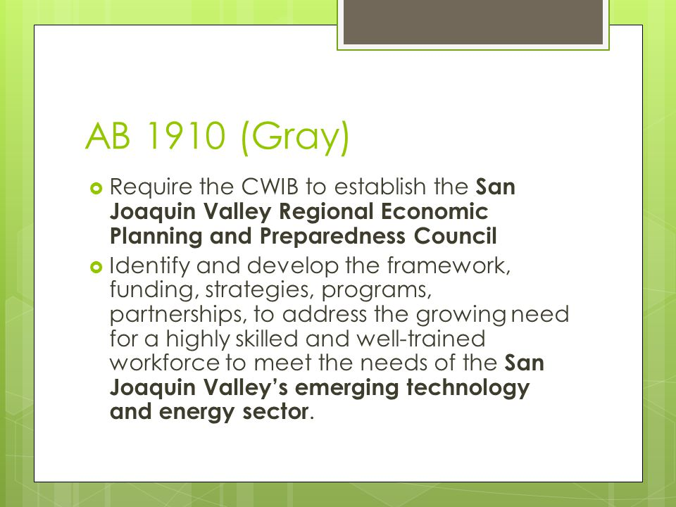 AB 1910 (Gray)  Require the CWIB to establish the San Joaquin Valley Regional Economic Planning and Preparedness Council  Identify and develop the framework, funding, strategies, programs, partnerships, to address the growing need for a highly skilled and well-trained workforce to meet the needs of the San Joaquin Valley's emerging technology and energy sector.