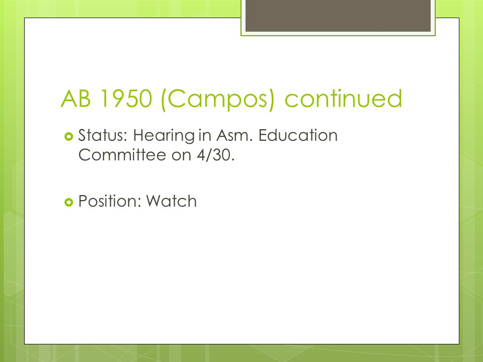AB 1950 (Campos) continued  Status: Hearing in Asm. Education Committee on 4/30.  Position: Watch