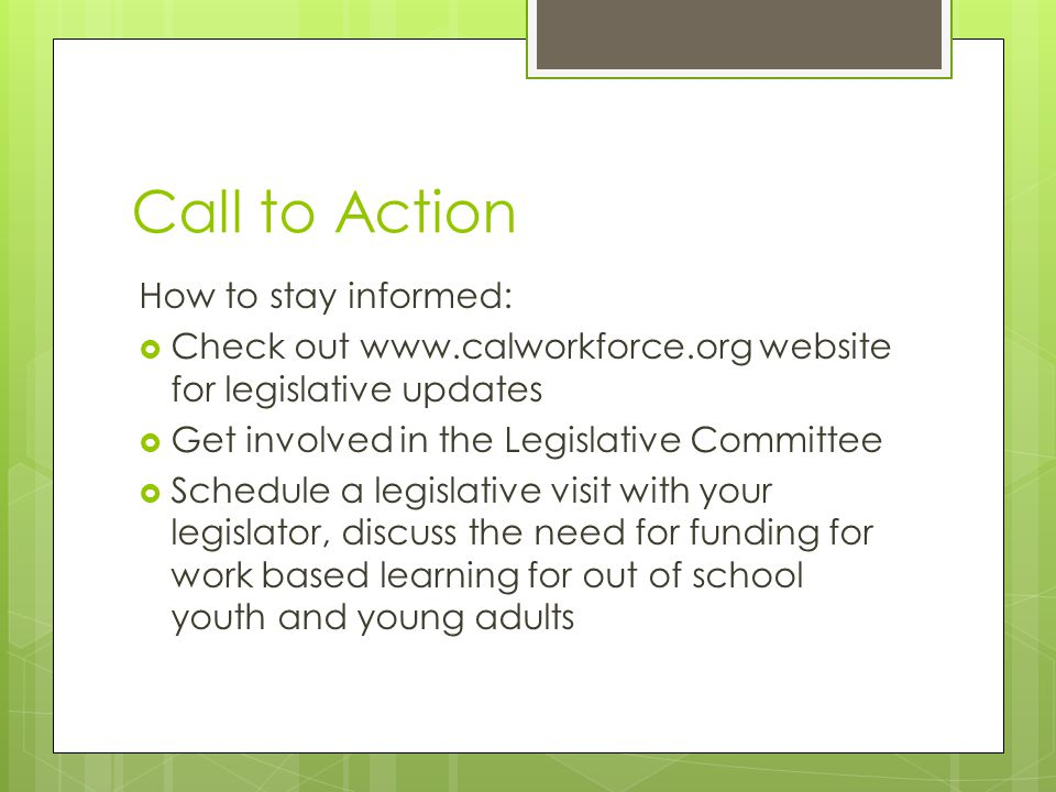 Call to Action How to stay informed:  Check out www.calworkforce.org website for legislative updates  Get involved in the Legislative Committee  Schedule a legislative visit with your legislator, discuss the need for funding for work based learning for out of school youth and young adults