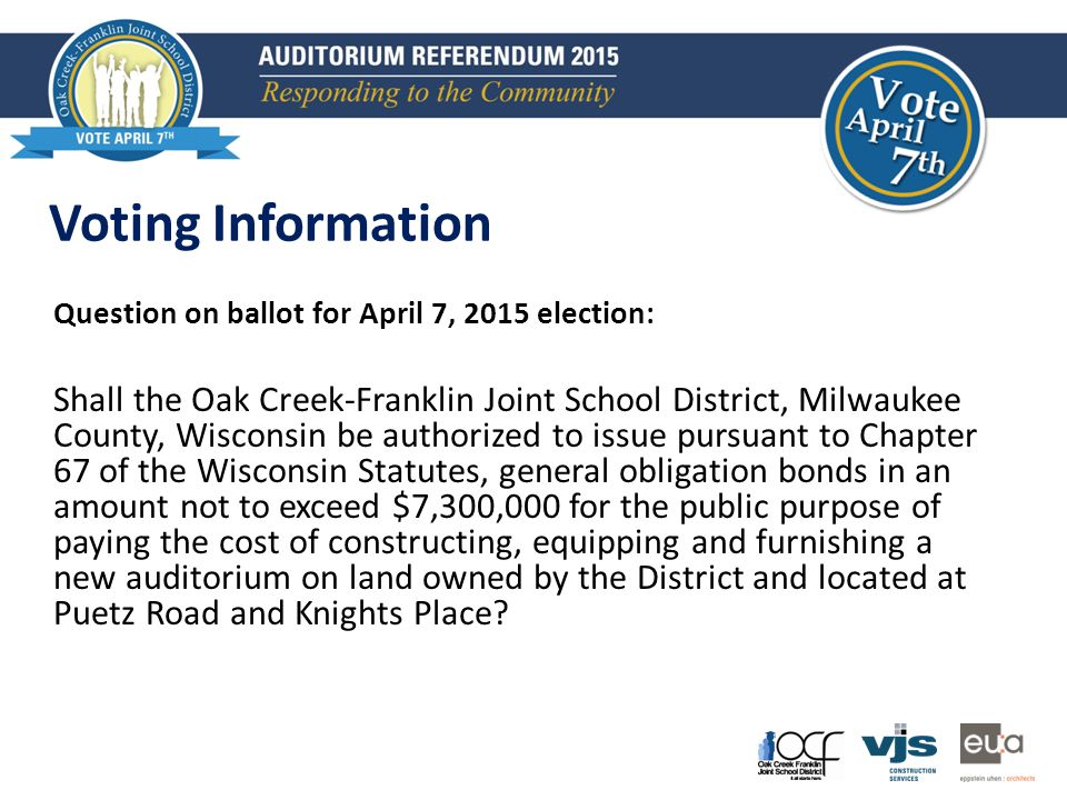 Question on ballot for April 7, 2015 election: Shall the Oak Creek-Franklin Joint School District, Milwaukee County, Wisconsin be authorized to issue pursuant to Chapter 67 of the Wisconsin Statutes, general obligation bonds in an amount not to exceed $7,300,000 for the public purpose of paying the cost of constructing, equipping and furnishing a new auditorium on land owned by the District and located at Puetz Road and Knights Place.