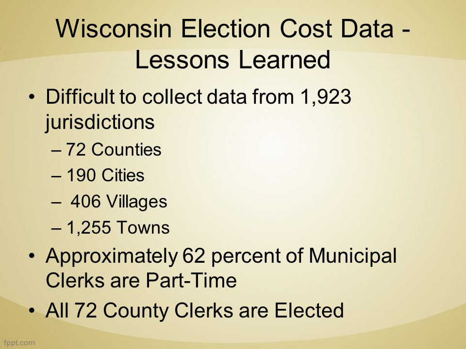 Wisconsin Election Cost Data - Lessons Learned Difficult to collect data from 1,923 jurisdictions –72 Counties –190 Cities – 406 Villages –1,255 Towns Approximately 62 percent of Municipal Clerks are Part-Time All 72 County Clerks are Elected