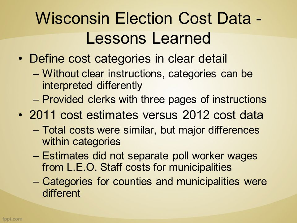 Wisconsin Election Cost Data - Lessons Learned Define cost categories in clear detail –Without clear instructions, categories can be interpreted differently –Provided clerks with three pages of instructions 2011 cost estimates versus 2012 cost data –Total costs were similar, but major differences within categories –Estimates did not separate poll worker wages from L.E.O.