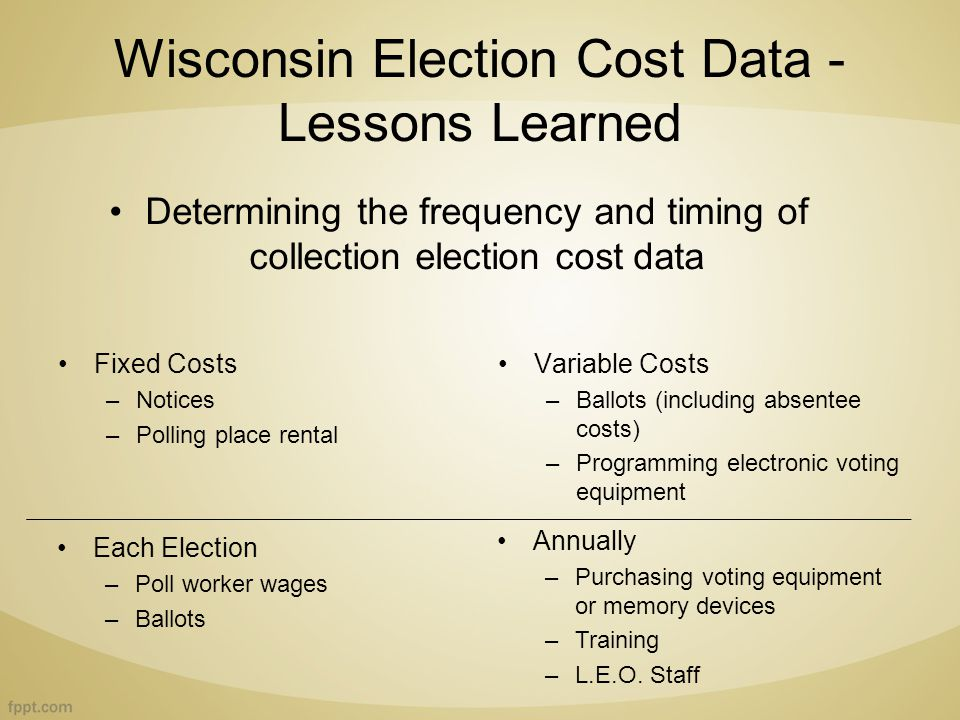 Wisconsin Election Cost Data - Lessons Learned Fixed Costs –Notices –Polling place rental Variable Costs –Ballots (including absentee costs) –Programming electronic voting equipment Each Election –Poll worker wages –Ballots Annually –Purchasing voting equipment or memory devices –Training –L.E.O.