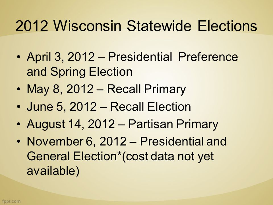 2012 Wisconsin Statewide Elections April 3, 2012 – Presidential Preference and Spring Election May 8, 2012 – Recall Primary June 5, 2012 – Recall Election August 14, 2012 – Partisan Primary November 6, 2012 – Presidential and General Election*(cost data not yet available)