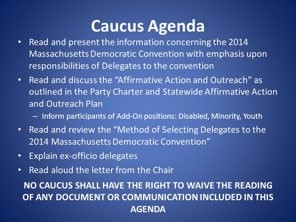 Caucus Agenda Read and present the information concerning the 2014 Massachusetts Democratic Convention with emphasis upon responsibilities of Delegates to the convention Read and discuss the Affirmative Action and Outreach as outlined in the Party Charter and Statewide Affirmative Action and Outreach Plan – Inform participants of Add-On positions: Disabled, Minority, Youth Read and review the Method of Selecting Delegates to the 2014 Massachusetts Democratic Convention Explain ex-officio delegates Read aloud the letter from the Chair NO CAUCUS SHALL HAVE THE RIGHT TO WAIVE THE READING OF ANY DOCUMENT OR COMMUNICATION INCLUDED IN THIS AGENDA