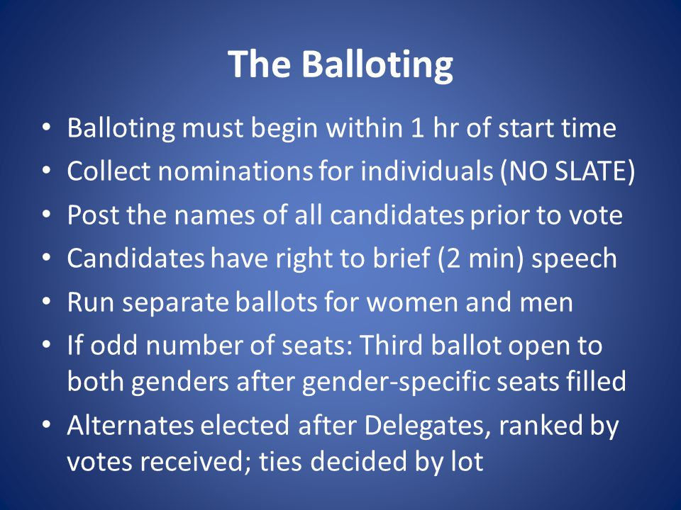 The Balloting Balloting must begin within 1 hr of start time Collect nominations for individuals (NO SLATE) Post the names of all candidates prior to vote Candidates have right to brief (2 min) speech Run separate ballots for women and men If odd number of seats: Third ballot open to both genders after gender-specific seats filled Alternates elected after Delegates, ranked by votes received; ties decided by lot