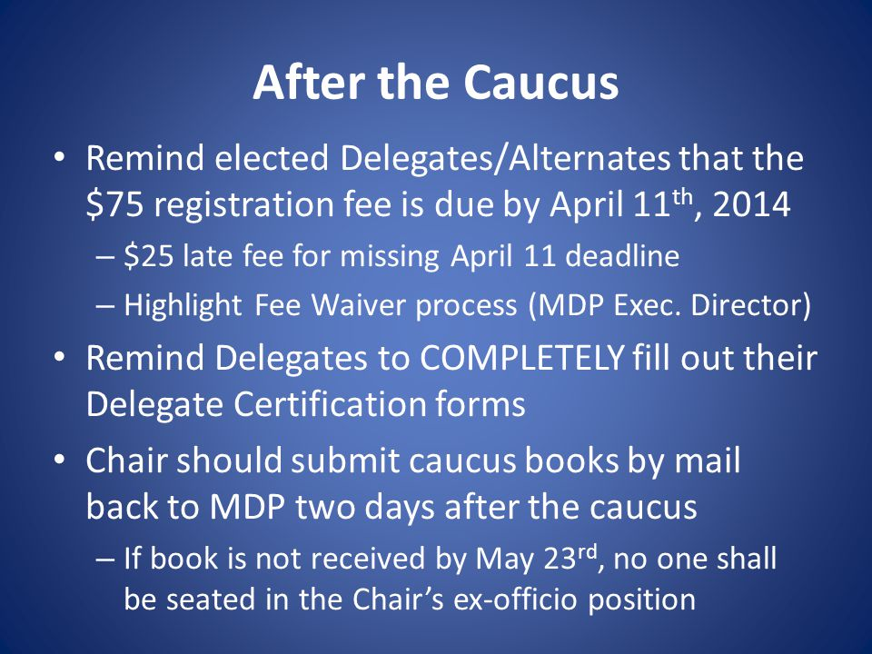 After the Caucus Remind elected Delegates/Alternates that the $75 registration fee is due by April 11 th, 2014 – $25 late fee for missing April 11 deadline – Highlight Fee Waiver process (MDP Exec.