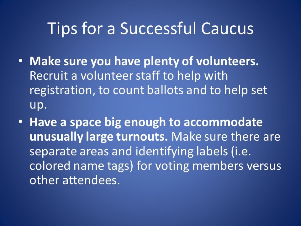 Tips for a Successful Caucus Make sure you have plenty of volunteers.
