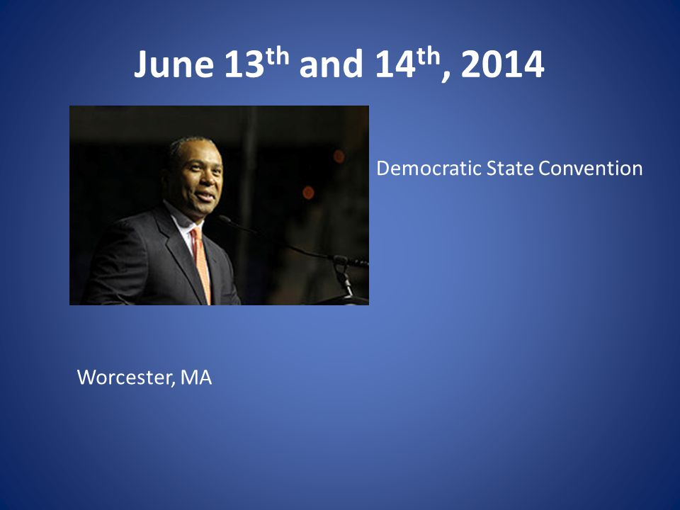 June 13 th and 14 th, 2014 Worcester, MA Democratic State Convention