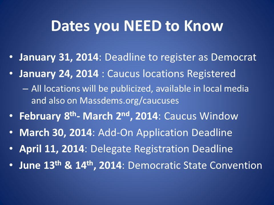Dates you NEED to Know January 31, 2014: Deadline to register as Democrat January 24, 2014 : Caucus locations Registered – All locations will be publicized, available in local media and also on Massdems.org/caucuses February 8 th - March 2 nd, 2014: Caucus Window March 30, 2014: Add-On Application Deadline April 11, 2014: Delegate Registration Deadline June 13 th & 14 th, 2014: Democratic State Convention