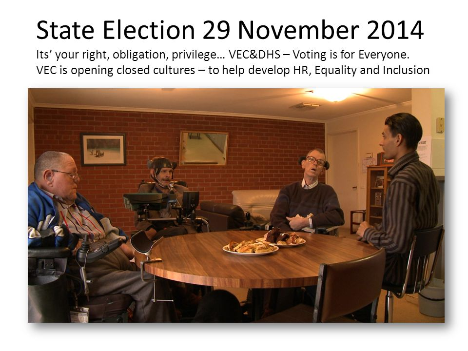 State Election 29 November 2014 Its' your right, obligation, privilege… VEC&DHS – Voting is for Everyone. VEC is opening closed cultures – to help dev