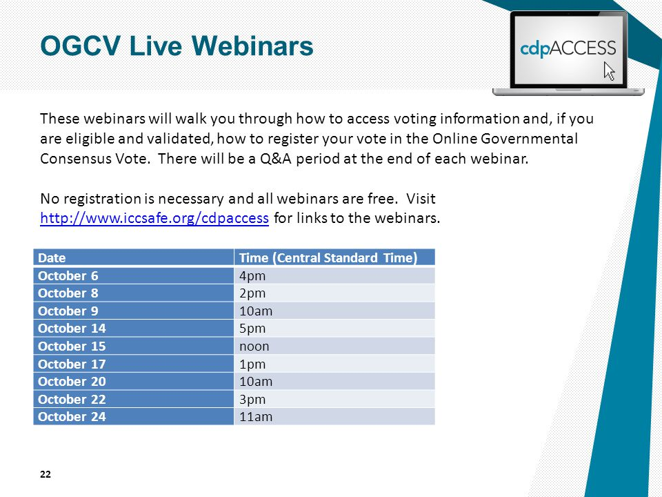 DateTime (Central Standard Time) October 64pm October 82pm October 910am October 145pm October 15noon October 171pm October 2010am October 223pm October 2411am 22 OGCV Live Webinars These webinars will walk you through how to access voting information and, if you are eligible and validated, how to register your vote in the Online Governmental Consensus Vote.