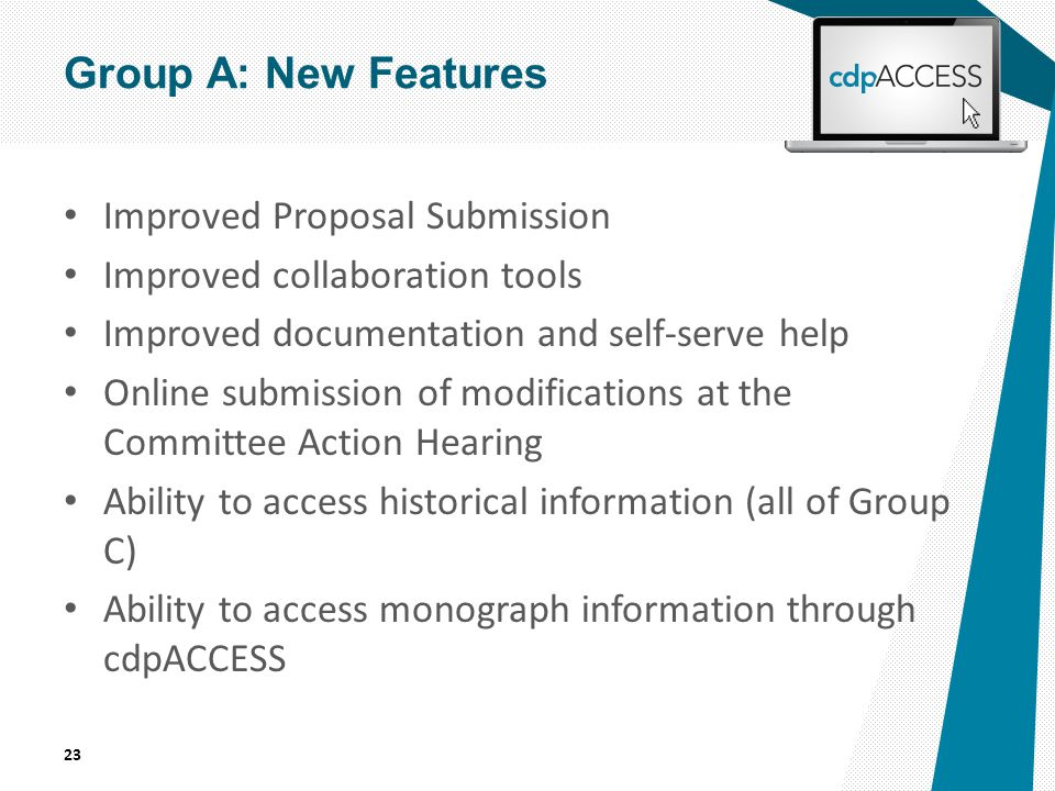 Improved Proposal Submission Improved collaboration tools Improved documentation and self-serve help Online submission of modifications at the Committee Action Hearing Ability to access historical information (all of Group C) Ability to access monograph information through cdpACCESS 23 Group A: New Features