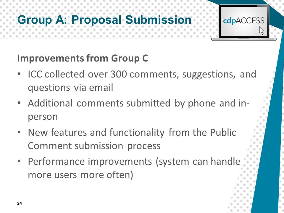 Improvements from Group C ICC collected over 300 comments, suggestions, and questions via email Additional comments submitted by phone and in- person New features and functionality from the Public Comment submission process Performance improvements (system can handle more users more often) 24 Group A: Proposal Submission