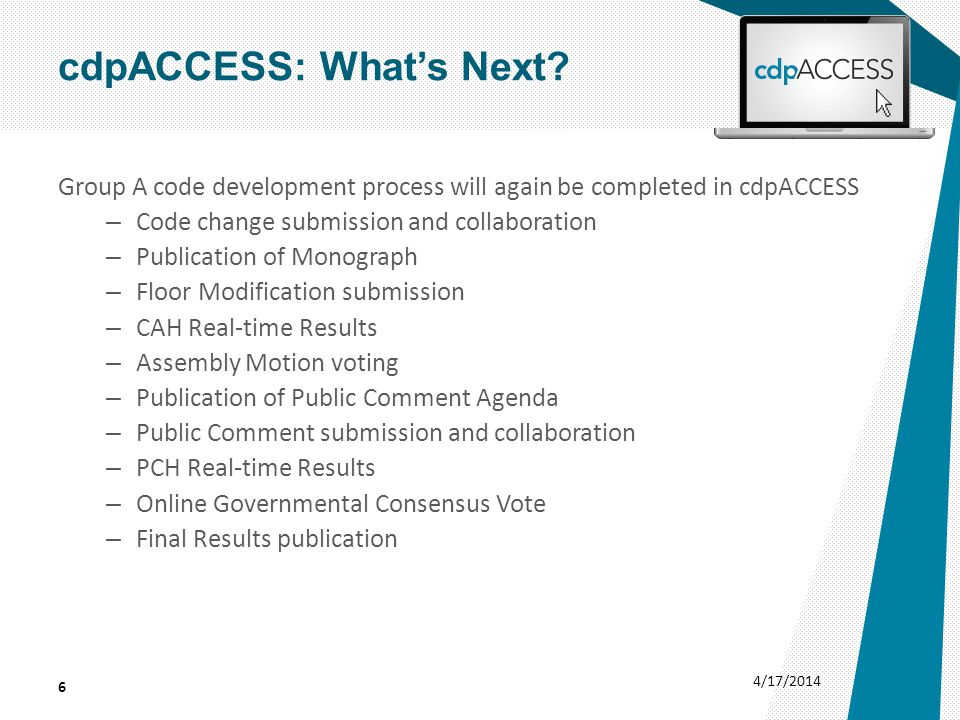 Group A code development process will again be completed in cdpACCESS – Code change submission and collaboration – Publication of Monograph – Floor Modification submission – CAH Real-time Results – Assembly Motion voting – Publication of Public Comment Agenda – Public Comment submission and collaboration – PCH Real-time Results – Online Governmental Consensus Vote – Final Results publication 4/17/2014 6 cdpACCESS: What's Next