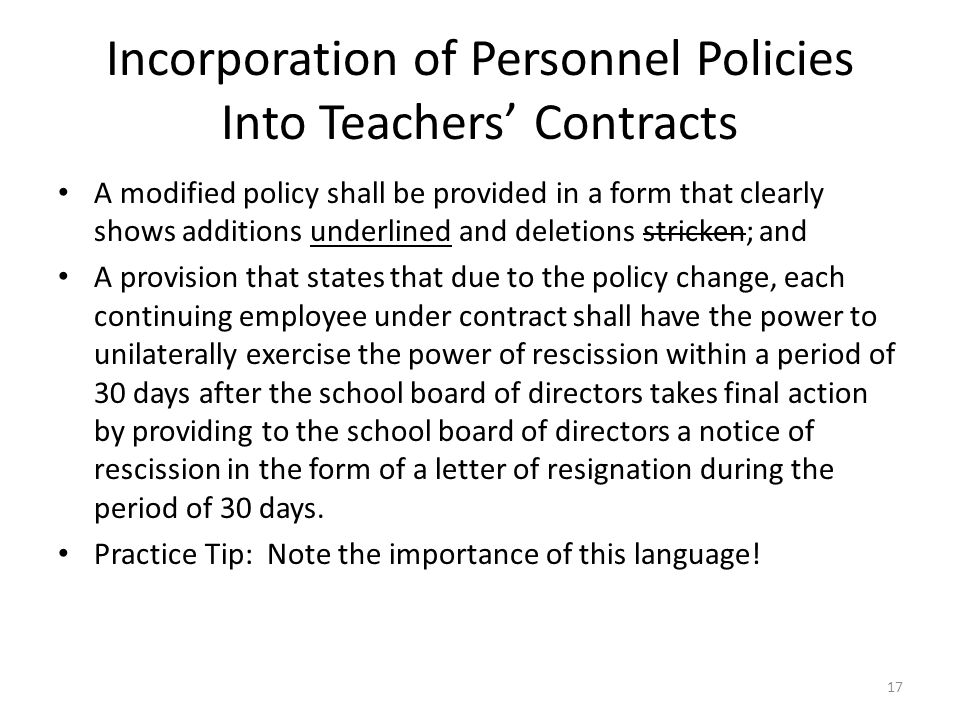 Incorporation of Personnel Policies Into Teachers' Contracts A modified policy shall be provided in a form that clearly shows additions underlined and deletions stricken; and A provision that states that due to the policy change, each continuing employee under contract shall have the power to unilaterally exercise the power of rescission within a period of 30 days after the school board of directors takes final action by providing to the school board of directors a notice of rescission in the form of a letter of resignation during the period of 30 days.