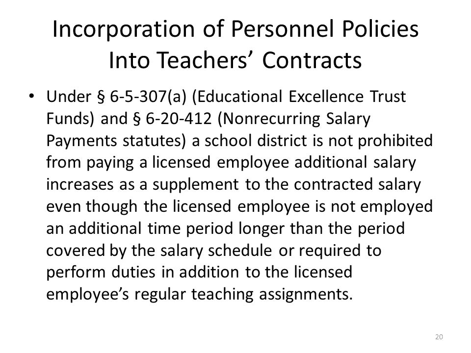 Incorporation of Personnel Policies Into Teachers' Contracts Under § 6-5-307(a) (Educational Excellence Trust Funds) and § 6-20-412 (Nonrecurring Salary Payments statutes) a school district is not prohibited from paying a licensed employee additional salary increases as a supplement to the contracted salary even though the licensed employee is not employed an additional time period longer than the period covered by the salary schedule or required to perform duties in addition to the licensed employee's regular teaching assignments.