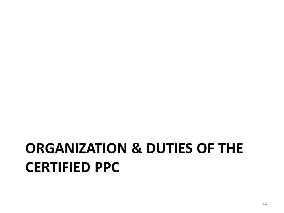 ORGANIZATION & DUTIES OF THE CERTIFIED PPC 22