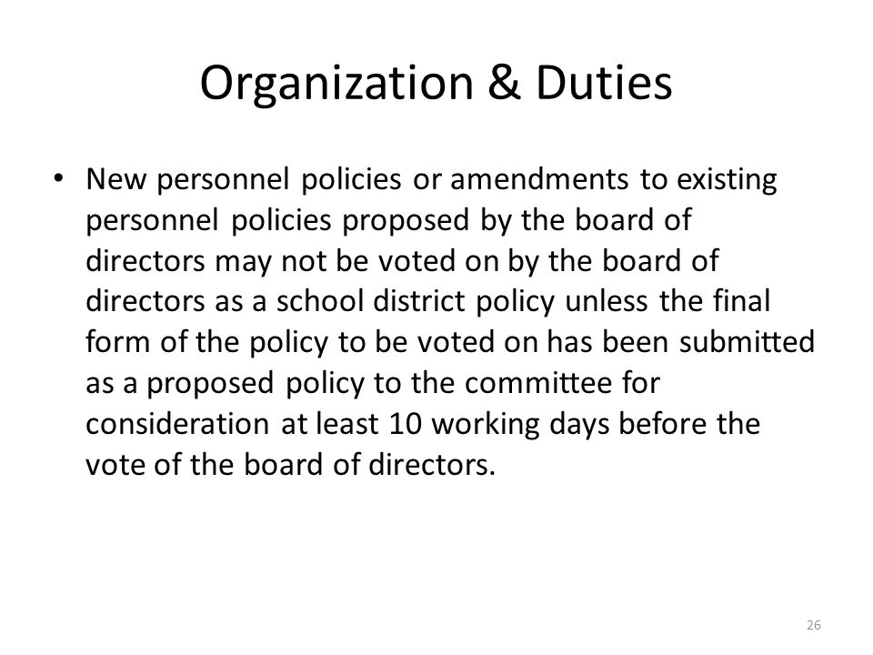 Organization & Duties New personnel policies or amendments to existing personnel policies proposed by the board of directors may not be voted on by the board of directors as a school district policy unless the final form of the policy to be voted on has been submitted as a proposed policy to the committee for consideration at least 10 working days before the vote of the board of directors.