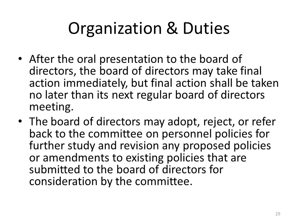 Organization & Duties After the oral presentation to the board of directors, the board of directors may take final action immediately, but final action shall be taken no later than its next regular board of directors meeting.