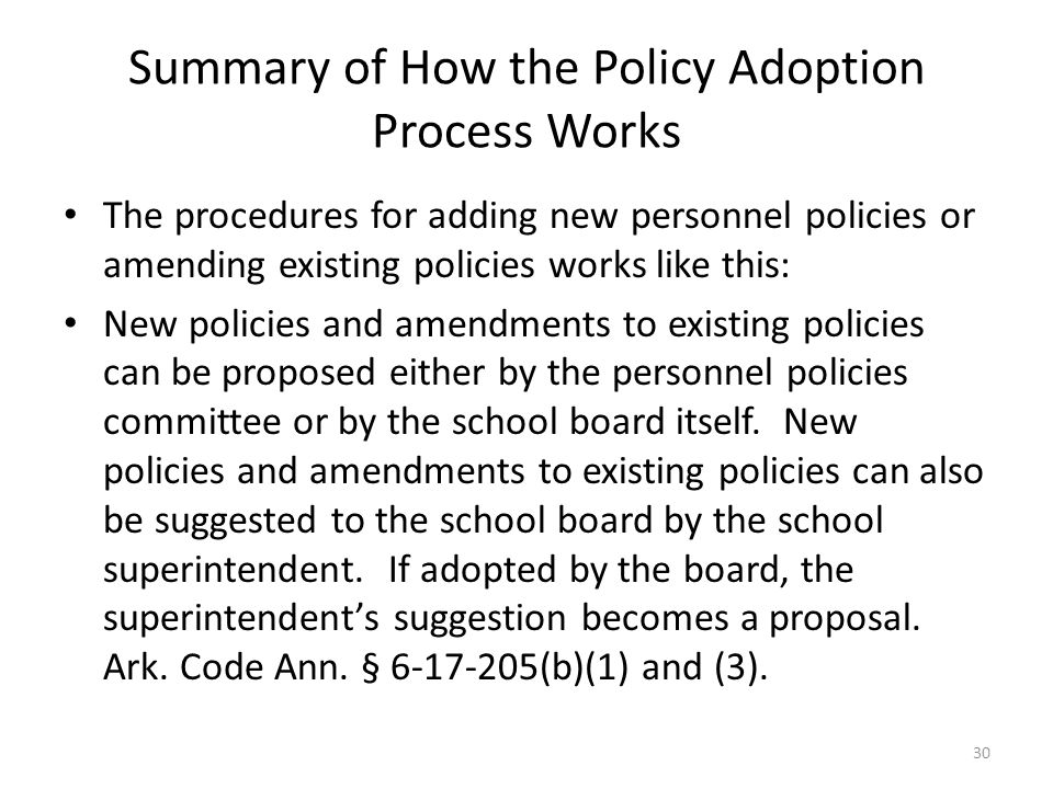 Summary of How the Policy Adoption Process Works The procedures for adding new personnel policies or amending existing policies works like this: New policies and amendments to existing policies can be proposed either by the personnel policies committee or by the school board itself.