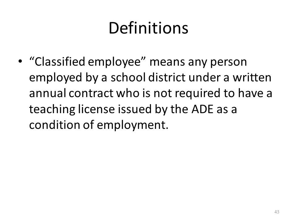 Definitions Classified employee means any person employed by a school district under a written annual contract who is not required to have a teaching license issued by the ADE as a condition of employment.