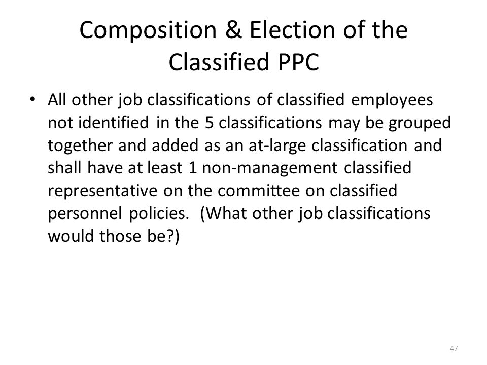 Composition & Election of the Classified PPC All other job classifications of classified employees not identified in the 5 classifications may be grouped together and added as an at-large classification and shall have at least 1 non-management classified representative on the committee on classified personnel policies.