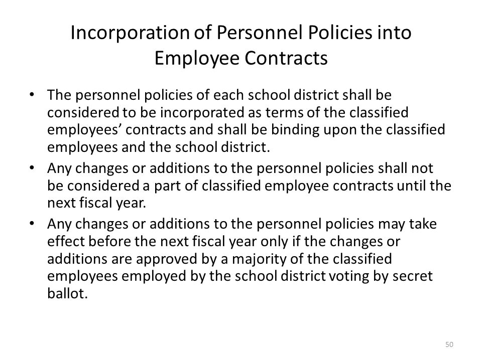 Incorporation of Personnel Policies into Employee Contracts The personnel policies of each school district shall be considered to be incorporated as terms of the classified employees' contracts and shall be binding upon the classified employees and the school district.