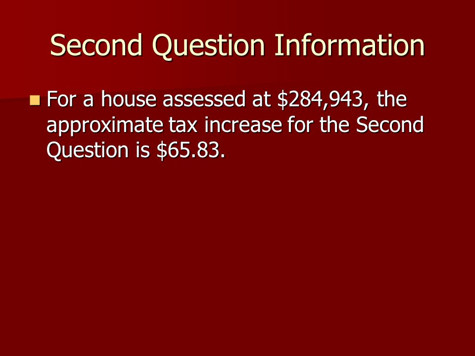 Second Question Information For a house assessed at $284,943, the approximate tax increase for the Second Question is $65.83.