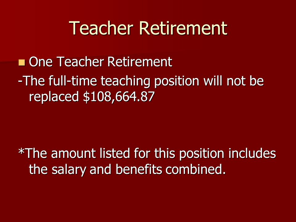 Teacher Retirement One Teacher Retirement One Teacher Retirement -The full-time teaching position will not be replaced $108,664.87 *The amount listed for this position includes the salary and benefits combined.