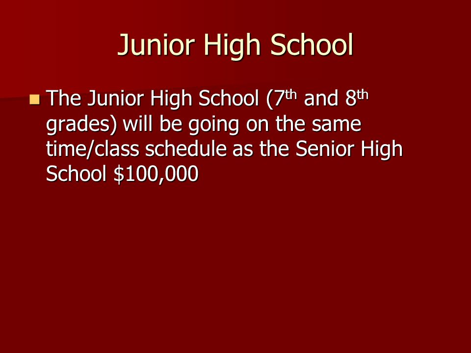 Junior High School The Junior High School (7 th and 8 th grades) will be going on the same time/class schedule as the Senior High School $100,000 The Junior High School (7 th and 8 th grades) will be going on the same time/class schedule as the Senior High School $100,000