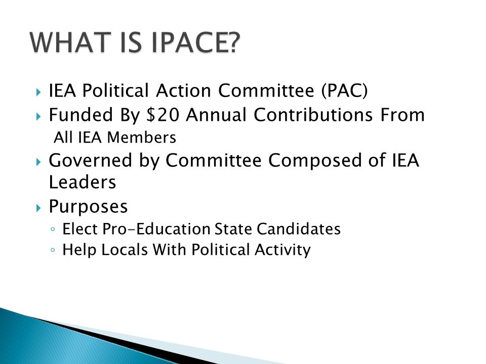  IEA Political Action Committee (PAC)  Funded By $20 Annual Contributions From All IEA Members  Governed by Committee Composed of IEA Leaders  Purposes ◦ Elect Pro-Education State Candidates ◦ Help Locals With Political Activity