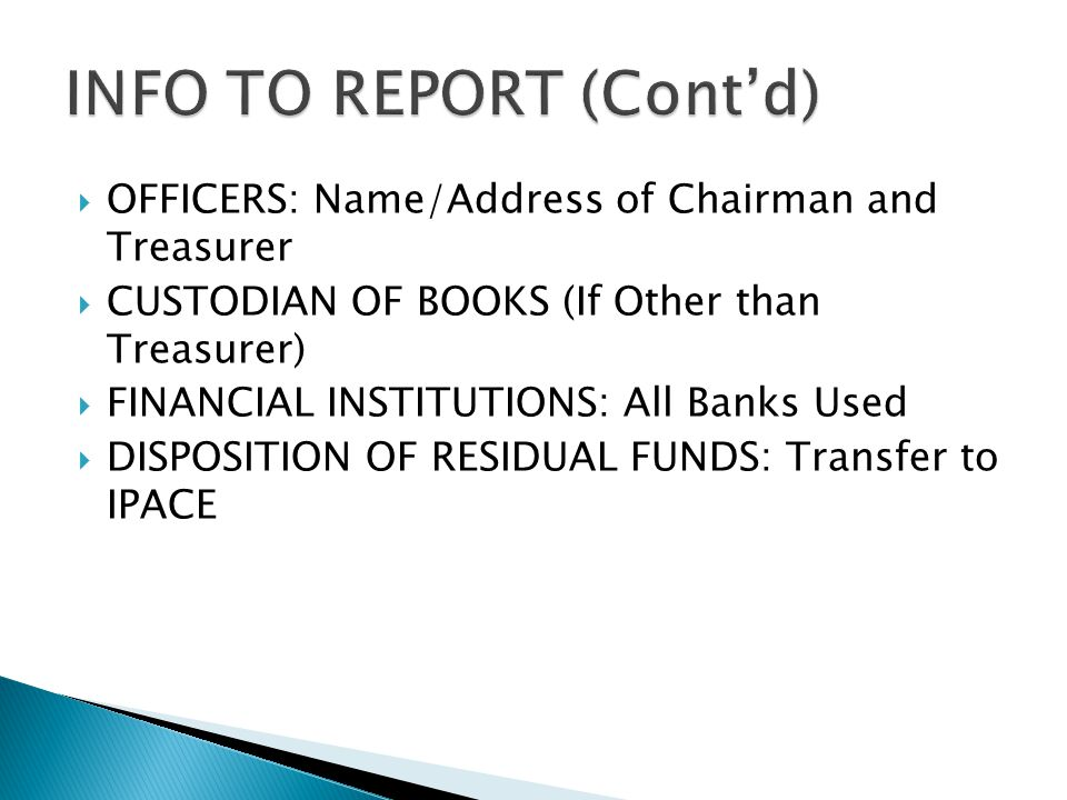  OFFICERS: Name/Address of Chairman and Treasurer  CUSTODIAN OF BOOKS (If Other than Treasurer)  FINANCIAL INSTITUTIONS: All Banks Used  DISPOSITION OF RESIDUAL FUNDS: Transfer to IPACE