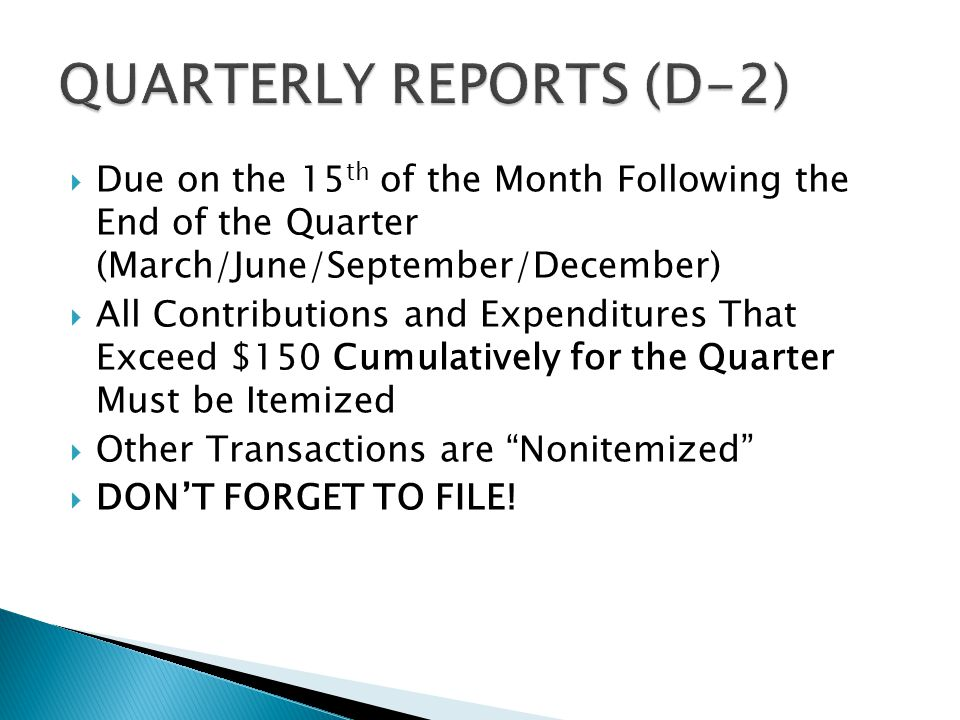  Due on the 15 th of the Month Following the End of the Quarter (March/June/September/December)  All Contributions and Expenditures That Exceed $150 Cumulatively for the Quarter Must be Itemized  Other Transactions are Nonitemized  DON'T FORGET TO FILE!