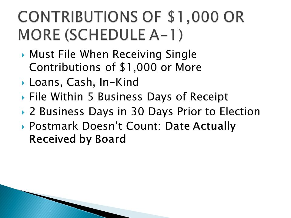  Must File When Receiving Single Contributions of $1,000 or More  Loans, Cash, In-Kind  File Within 5 Business Days of Receipt  2 Business Days in 30 Days Prior to Election  Postmark Doesn't Count: Date Actually Received by Board