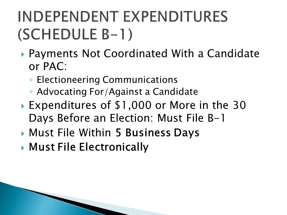  Payments Not Coordinated With a Candidate or PAC: ◦ Electioneering Communications ◦ Advocating For/Against a Candidate  Expenditures of $1,000 or More in the 30 Days Before an Election: Must File B-1  Must File Within 5 Business Days  Must File Electronically